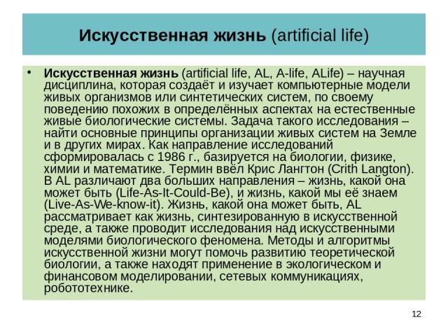 Искусственная жизнь (artificial life) Искусственная жизнь (artificial life, AL, A-life, ALife) – научная дисциплина, которая создаёт и изучает компьютерные модели живых организмов или синтетических систем, по своему поведению похожих в определённых …
