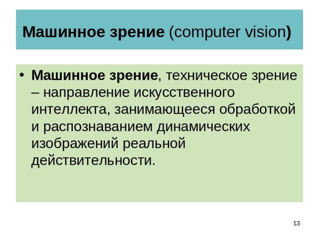 Машинное зрение (computer vision) Машинное зрение, техническое зрение – направление искусственного интеллекта, занимающееся обработкой и распознаванием динамических изображений реальной действительности. *