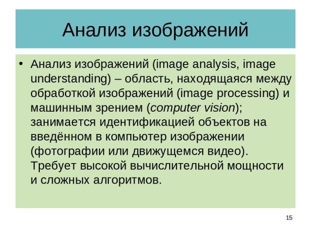 Анализ изображений Анализ изображений (image analysis, image understanding) – область, находящаяся между обработкой изображений (image processing) и машинным зрением (computer vision); занимается идентификацией объектов на введённом в компьютер изоб…