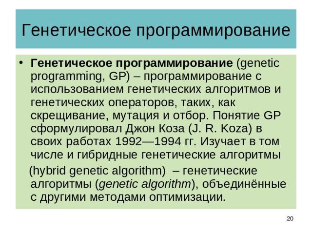Генетическое программирование Генетическое программирование (genetic programming, GP) – программирование с использованием генетических алгоритмов и генетических операторов, таких, как скрещивание, мутация и отбор. Понятие GP сформулировал Джон Коза …