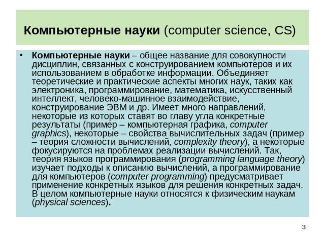 Компьютерные науки (computer science, CS) Компьютерные науки – общее название для совокупности дисциплин, связанных с конструированием компьютеров и их использованием в обработке информации. Объединяет теоретические и практические аспекты многих нау…