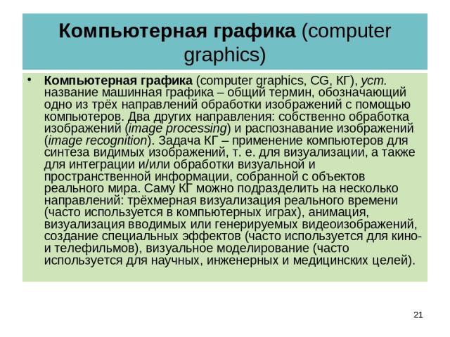 Компьютерная графика (computer graphics) Компьютерная графика (computer graphics, CG, КГ), уст. название машинная графика – общий термин, обозначающий одно из трёх направлений обработки изображений с помощью компьютеров. Два других направления: собс…