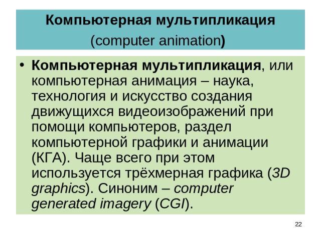 Компьютерная мультипликация (computer animation) Компьютерная мультипликация, или компьютерная анимация – наука, технология и искусство создания движущихся видеоизображений при помощи компьютеров, раздел компьютерной графики и анимации (КГА). Чаще в…