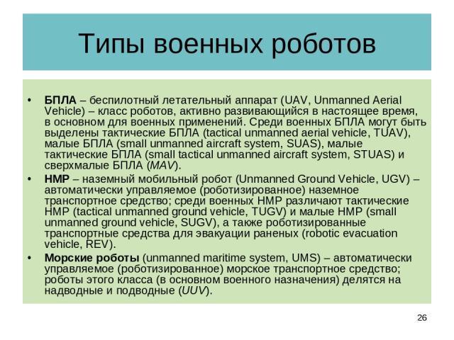 Типы военных роботов БПЛА – беспилотный летательный аппарат (UAV, Unmanned Aerial Vehicle) – класс роботов, активно развивающийся в настоящее время, в основном для военных применений. Среди военных БПЛА могут быть выделены тактические БПЛА (tactical…