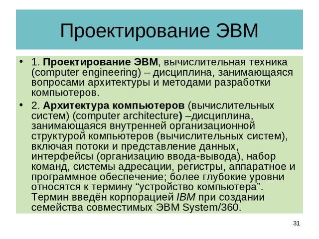 Проектирование ЭВМ 1. Проектирование ЭВМ, вычислительная техника (computer engineering) – дисциплина, занимающаяся вопросами архитектуры и методами разработки компьютеров. 2. Архитектура компьютеров (вычислительных систем) (computer architecture) –д…