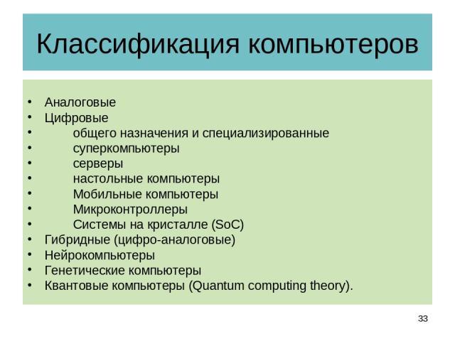 Классификация компьютеров Аналоговые Цифровые общего назначения и специализированные суперкомпьютеры серверы настольные компьютеры Мобильные компьютеры Микроконтроллеры Системы на кристалле (SoC) Гибридные (цифро-аналоговые) Нейрокомпьютеры Генетиче…