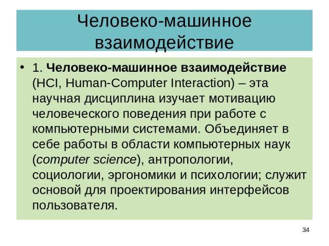 Человеко-машинное взаимодействие 1. Человеко-машинное взаимодействие (HCI, Human-Computer Interaction) – эта научная дисциплина изучает мотивацию человеческого поведения при работе с компьютерными системами. Объединяет в себе работы в области компью…