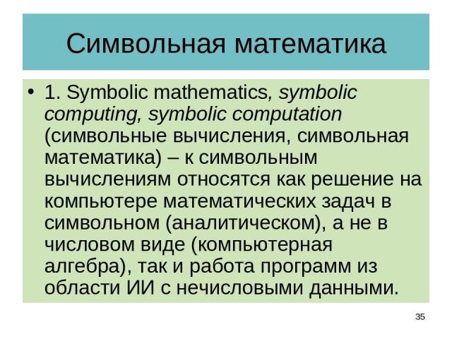 Символьная математика 1. Symbolic mathematics, symbolic computing, symbolic computation (символьные вычисления, символьная математика) – к символьным вычислениям относятся как решение на компьютере математических задач в символьном (аналитическом), …