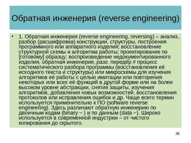 Обратная инженерия (reverse engineering) 1. Обратная инженерия (reverse engineering, reversing) – анализ, разбор (расшифровка) конструкции, структуры, построения программного или аппаратного изделия; восстановление структурной схемы и алгоритма рабо…