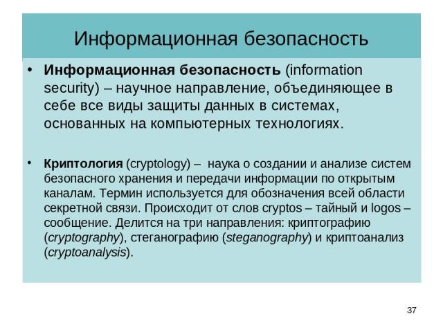 Информационная безопасность Информационная безопасность (information security) – научное направление, объединяющее в себе все виды защиты данных в системах, основанных на компьютерных технологиях. Криптология (cryptology) – наука о создании и анализ…