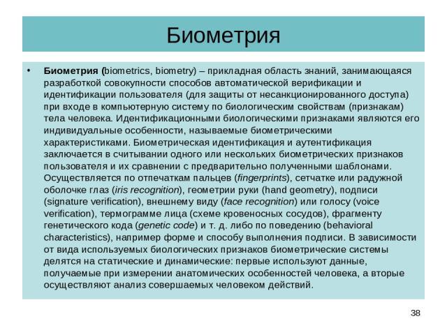 Биометрия Биометрия (biometrics, biometry) – прикладная область знаний, занимающаяся разработкой совокупности способов автоматической верификации и идентификации пользователя (для защиты от несанкционированного доступа) при входе в компьютерную сист…