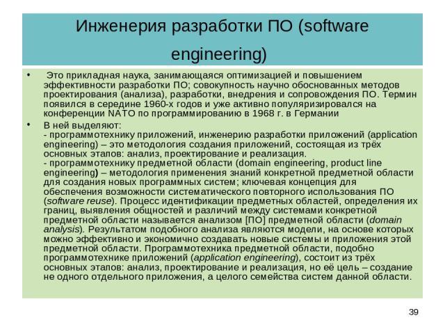 Инженерия разработки ПО (software engineering) Это прикладная наука, занимающаяся оптимизацией и повышением эффективности разработки ПО; совокупность научно обоснованных методов проектирования (анализа), разработки, внедрения и сопровождения ПО. Тер…