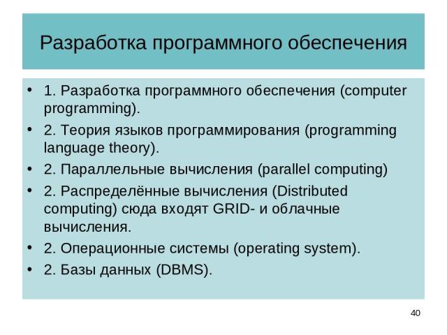 Разработка программного обеспечения 1. Разработка программного обеспечения (computer programming). 2. Теория языков программирования (programming language theory). 2. Параллельные вычисления (parallel computing) 2. Распределённые вычисления (Distrib…