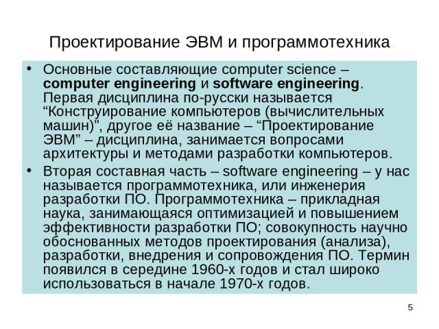"""Проектирование ЭВМ и программотехника Основные составляющие computer science – computer engineering и software engineering. Первая дисциплина по-русски называется """"Конструирование компьютеров (вычислительных машин)"""", другое её название – """"Проектиров…"""