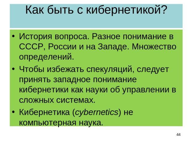 Как быть с кибернетикой? История вопроса. Разное понимание в СССР, России и на Западе. Множество определений. Чтобы избежать спекуляций, следует принять западное понимание кибернетики как науки об управлении в сложных системах. Кибернетика (cybernet…