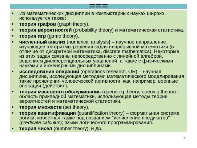 === Из математических дисциплин в компьютерных науках широко используется также: теория графов (graph theory), теория вероятностей (probability theory) и математическая статистика, теория игр (game theory), численный анализ (numerical analysis) – на…