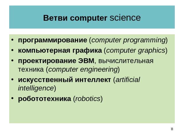 Ветви computer science программирование (computer programming) компьютерная графика (computer graphics) проектирование ЭВМ, вычислительная техника (computer engineering) искусственный интеллект (artificial intelligence) робототехника (robotics) *