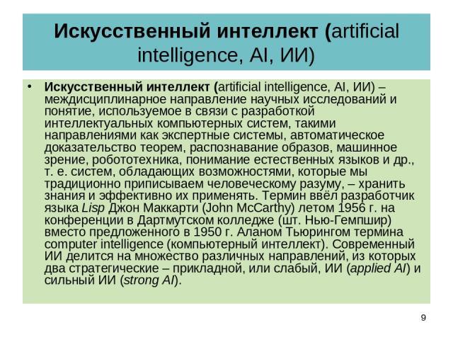 Искусственный интеллект (artificial intelligence, AI, ИИ) Искусственный интеллект (artificial intelligence, AI, ИИ) – междисциплинарное направление научных исследований и понятие, используемое в связи с разработкой интеллектуальных компьютерных сист…