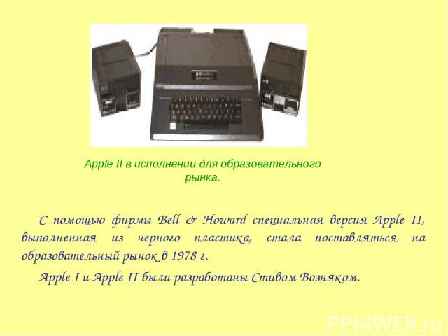 С помощью фирмы Bell & Howard специальная версия Apple II, выполненная из черного пластика, стала поставляться на образовательный рынок в 1978 г. Apple I и Apple II были разработаны Стивом Возняком. Apple II в исполнении для образовательного рынка.