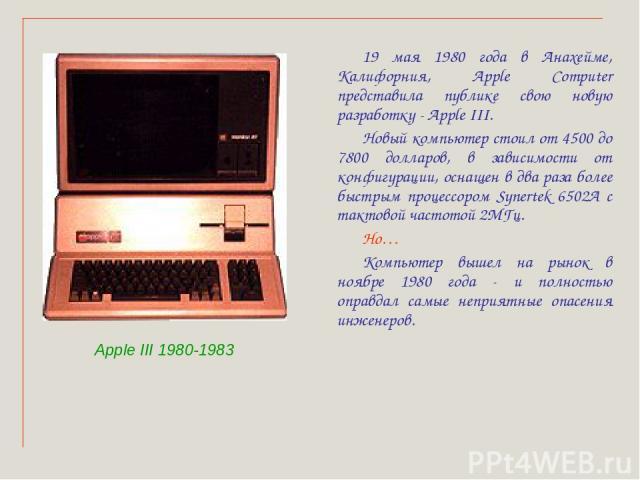 19 мая 1980 года в Анахейме, Калифорния, Apple Computer представила публике свою новую разработку - Apple III. Новый компьютер стоил от 4500 до 7800 долларов, в зависимости от конфигурации, оснащен в два раза более быстрым процессором Synertek 6502А…