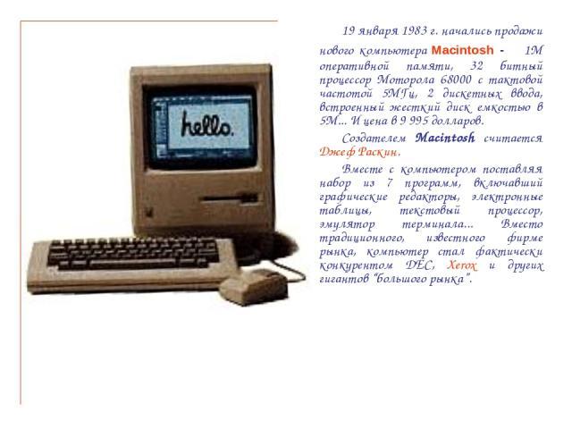 19 января 1983 г. начались продажи нового компьютера Macintosh - 1М оперативной памяти, 32 битный процессор Моторола 68000 с тактовой частотой 5МГц, 2 дискетных ввода, встроенный жесткий диск емкостью в 5М... И цена в 9 995 долларов. Создателем Maci…