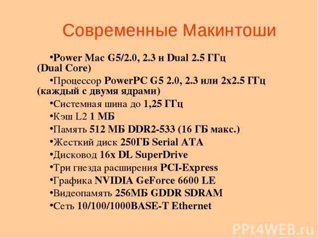 Современные Макинтоши Power Mac G5/2.0, 2.3 и Dual 2.5 ГГц (Dual Core) Процессор PowerPC G5 2.0, 2.3 или 2х2.5 ГГц (каждый с двумя ядрами) Системная шина до 1,25 ГГц Кэш L2 1 МБ Память 512 МБ DDR2-533 (16 ГБ макс.) Жесткий диск 250ГБ Serial ATA Диск…