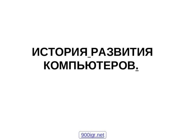ИСТОРИЯ РАЗВИТИЯ КОМПЬЮТЕРОВ. 900igr.net