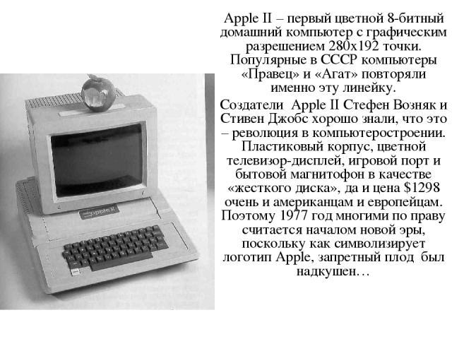 Apple II – первый цветной 8-битный домашний компьютер с графическим разрешением 280х192 точки. Популярные в СССР компьютеры «Правец» и «Агат» повторяли именно эту линейку. Создатели Apple II Стефен Возняк и Стивен Джобс хорошо знали, что это – револ…