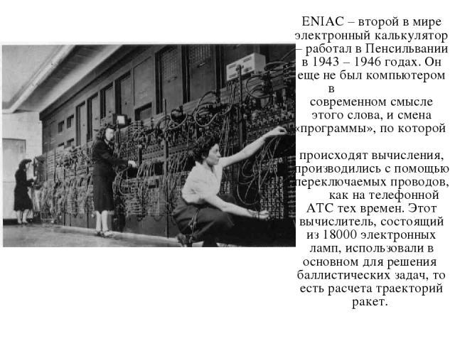 ENIAC – второй в мире электронный калькулятор – работал в Пенсильвании в 1943 – 1946 годах. Он еще не был компьютером в современном смысле этого слова, и смена «программы», по которой происходят вычисления, производились с помощью переключаемых пров…