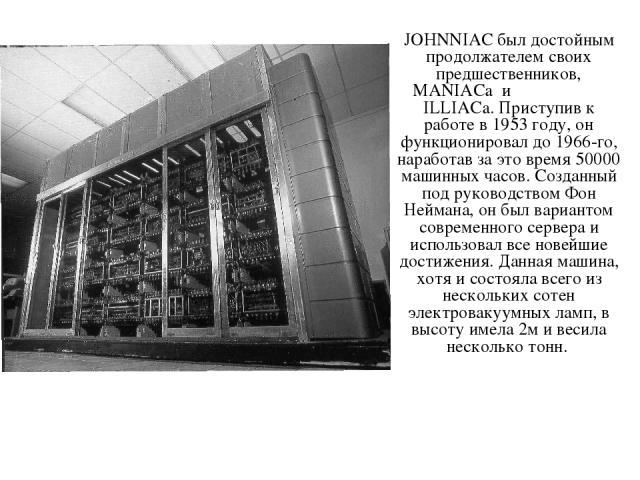 JOHNNIAC был достойным продолжателем своих предшественников, MANIACa и ILLIACa. Приступив к работе в 1953 году, он функционировал до 1966-го, наработав за это время 50000 машинных часов. Созданный под руководством Фон Неймана, он был вариантом совре…