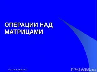 "МОСКВА, 2009 ООО ""РЕЗОЛЬВЕНТА"" ОПЕРАЦИИ НАД МАТРИЦАМИ ООО ""РЕЗОЛЬВЕНТА"""