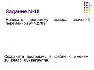 Задание №18 Написать программу вывода значений переменной а=4.2789 Сохраните про