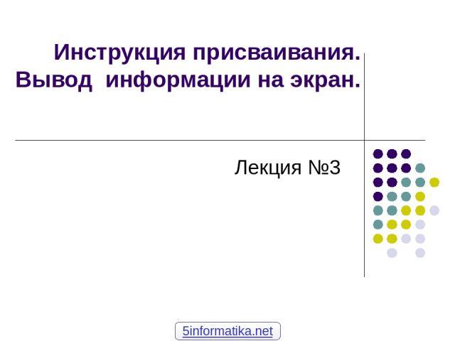 Инструкция присваивания. Вывод информации на экран. Лекция №3 5informatika.net
