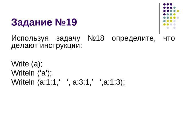 Задание №19 Используя задачу №18 определите, что делают инструкции: Write (a); Writeln ('a'); Writeln (a:1:1,' ', a:3:1,' ',a:1:3);