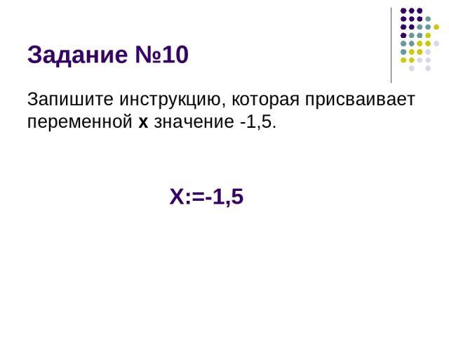 Задание №10 Запишите инструкцию, которая присваивает переменной х значение -1,5. Х:=-1,5