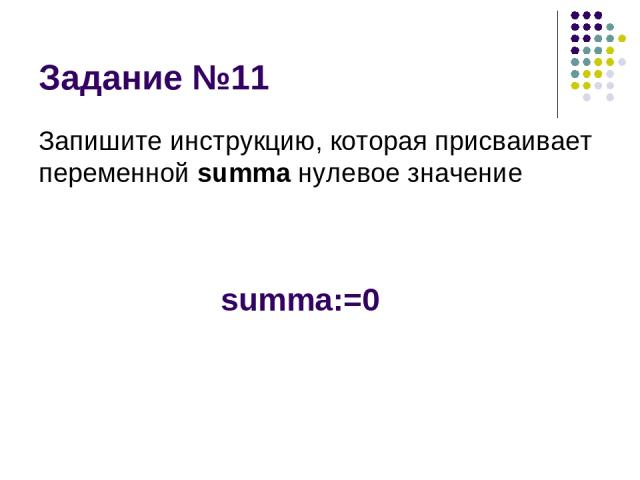 Задание №11 Запишите инструкцию, которая присваивает переменной summa нулевое значение summa:=0