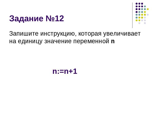 Задание №12 Запишите инструкцию, которая увеличивает на единицу значение переменной n n:=n+1