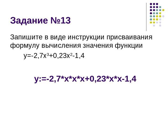 Задание №13 Запишите в виде инструкции присваивания формулу вычисления значения функции y=-2,7x3+0,23x2-1,4 y:=-2,7*x*x*x+0,23*x*x-1,4