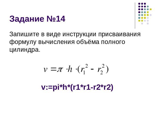 Задание №14 Запишите в виде инструкции присваивания формулу вычисления объёма полного цилиндра. v:=pi*h*(r1*r1-r2*r2)