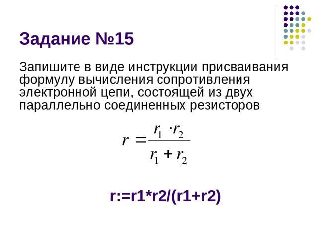 Задание №15 Запишите в виде инструкции присваивания формулу вычисления сопротивления электронной цепи, состоящей из двух параллельно соединенных резисторов r:=r1*r2/(r1+r2)
