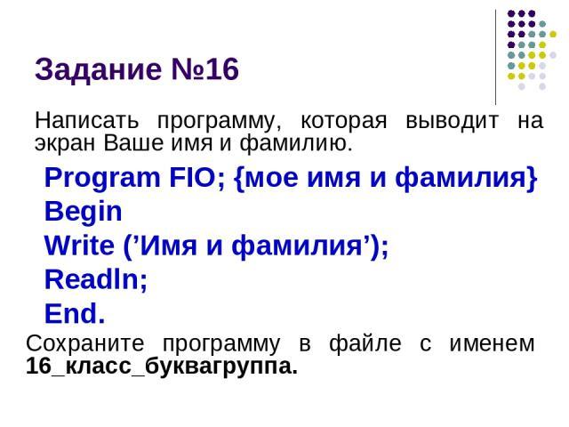 Задание №16 Написать программу, которая выводит на экран Ваше имя и фамилию. Program FIO; {мое имя и фамилия} Begin Write ('Имя и фамилия'); Readln; End. Сохраните программу в файле с именем 16_класс_буквагруппа.