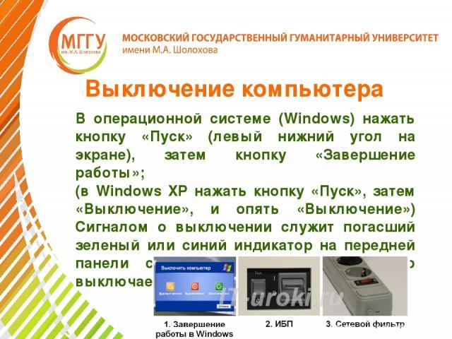 Выключение компьютера В операционной системе (Windows) нажать кнопку «Пуск» (левый нижний угол на экране), затем кнопку «Завершение работы»; (в Windows XP нажать кнопку «Пуск», затем «Выключение», и опять «Выключение») Сигналом о выключении служит п…