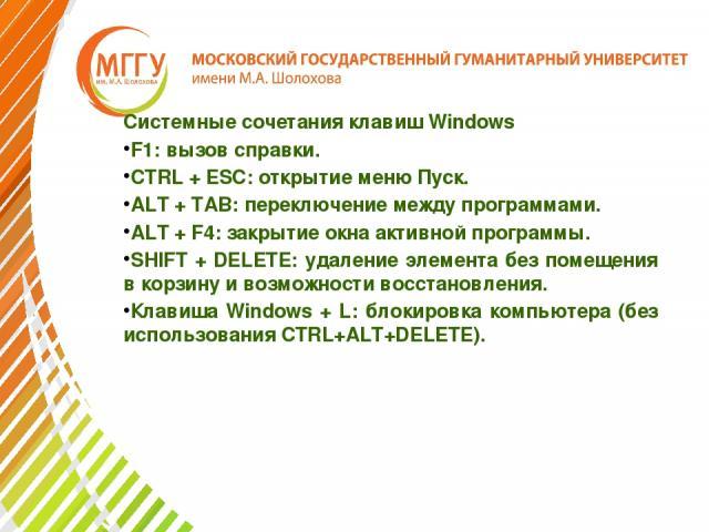 Системные сочетания клавиш Windows F1: вызов справки. CTRL + ESC: открытие меню Пуск. ALT + TAB: переключение между программами. ALT + F4: закрытие окна активной программы. SHIFT + DELETE: удаление элемента без помещения в корзину и возможности восс…