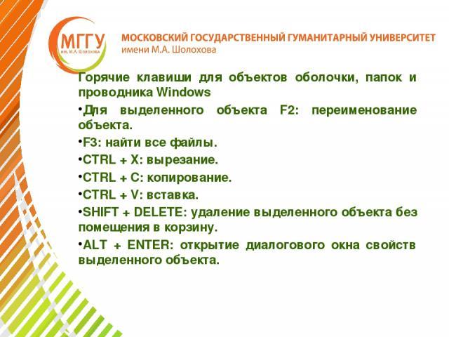 Горячие клавиши для объектов оболочки, папок и проводника Windows Для выделенного объекта F2: переименование объекта. F3: найти все файлы. CTRL + X: вырезание. CTRL + C: копирование. CTRL + V: вставка. SHIFT + DELETE: удаление выделенного объекта бе…