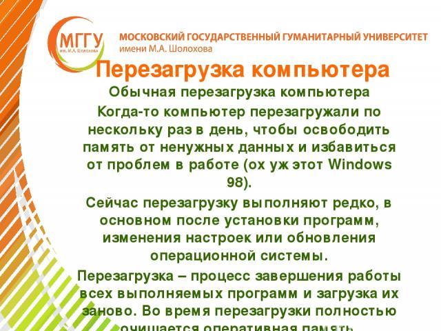 Перезагрузка компьютера Обычная перезагрузка компьютера Когда-то компьютер перезагружали по нескольку раз в день, чтобы освободить память от ненужных данных и избавиться от проблем в работе (ох уж этот Windows 98). Сейчас перезагрузку выполняют редк…