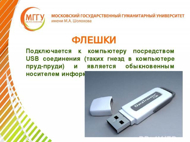 ФЛЕШКИ Подключается к компьютеру посредством USB соединения (таких гнезд в компьютере пруд-пруди) и является обыкновенным носителем информации