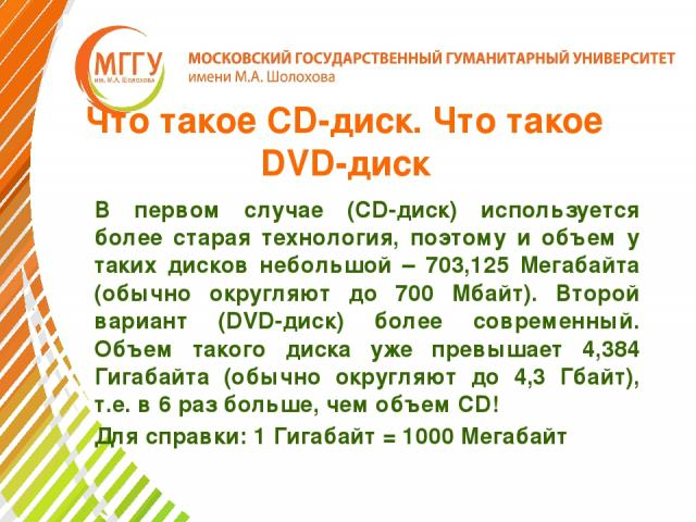 Что такое CD-диск. Что такое DVD-диск В первом случае (CD-диск) используется более старая технология, поэтому и объем у таких дисков небольшой – 703,125 Мегабайта (обычно округляют до 700 Мбайт). Второй вариант (DVD-диск) более современный. Объем та…