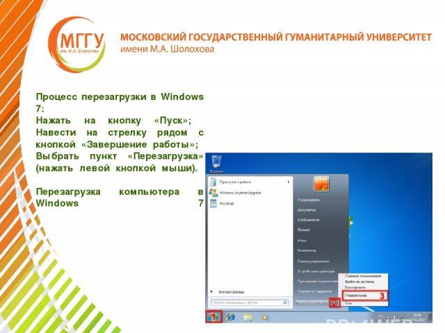 Процесс перезагрузки в Windows 7: Нажать на кнопку «Пуск»; Навести на стрелку рядом с кнопкой «Завершение работы»; Выбрать пункт «Перезагрузка» (нажать левой кнопкой мыши). Перезагрузка компьютера в Windows 7