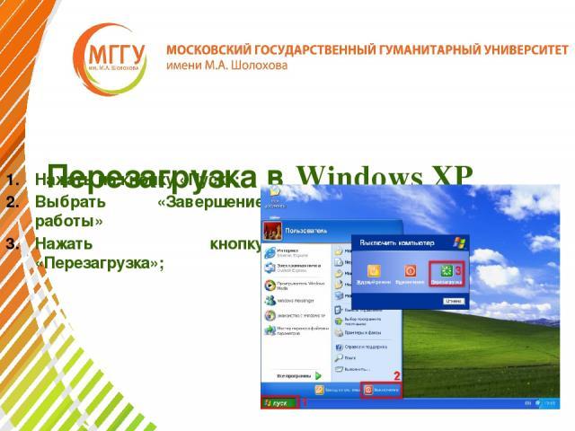 Перезагрузка в Windows XP Нажать на кнопку «Пуск»; Выбрать «Завершение работы» Нажать кнопку «Перезагрузка»;