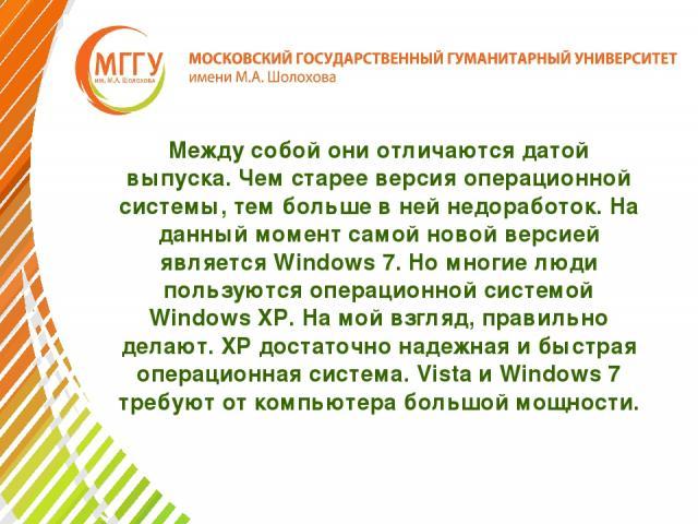 Между собой они отличаются датой выпуска. Чем старее версия операционной системы, тем больше в ней недоработок. На данный момент самой новой версией является Windows 7. Но многие люди пользуются операционной системой Windows XP. На мой взгляд, прави…